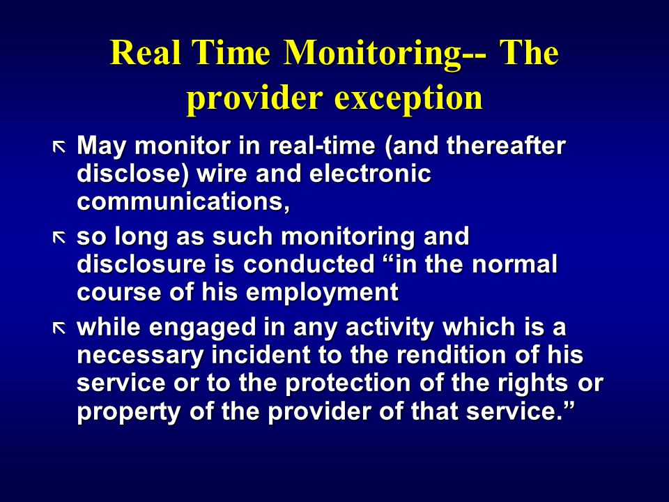 Real Time Monitoring-- The provider exception ã May monitor in real-time (and thereafter disclose) wire and electronic communications, ã so long as such monitoring and disclosure is conducted in the normal course of his employment ã while engaged in any activity which is a necessary incident to the rendition of his service or to the protection of the rights or property of the provider of that service.