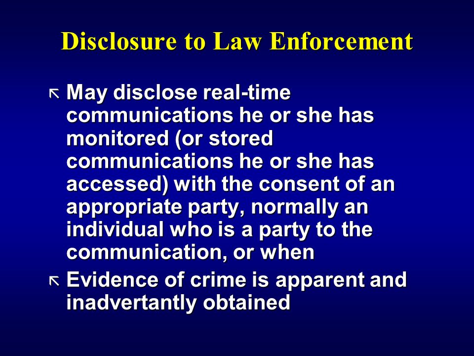 Disclosure to Law Enforcement ã May disclose real-time communications he or she has monitored (or stored communications he or she has accessed) with the consent of an appropriate party, normally an individual who is a party to the communication, or when ã Evidence of crime is apparent and inadvertantly obtained