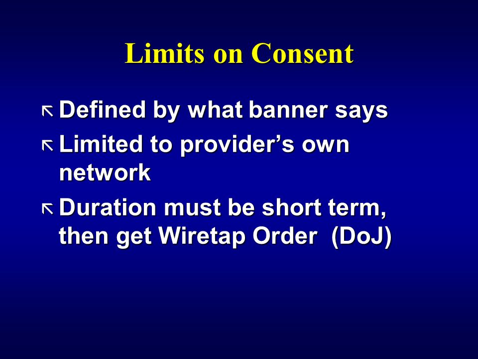 Limits on Consent ã Defined by what banner says ã Limited to provider's own network ã Duration must be short term, then get Wiretap Order (DoJ)