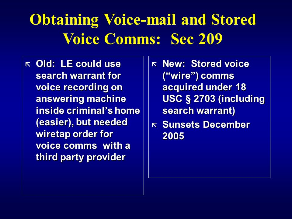 ã Old: LE could use search warrant for voice recording on answering machine inside criminal's home (easier), but needed wiretap order for voice comms with a third party provider ã New: Stored voice ( wire ) comms acquired under 18 USC § 2703 (including search warrant) ã Sunsets December 2005 Obtaining Voice-mail and Stored Voice Comms: Sec 209