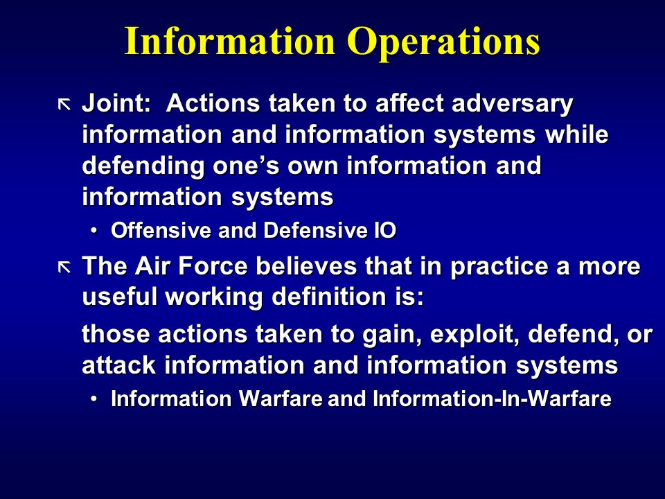 Information Operations ã Joint: Actions taken to affect adversary information and information systems while defending one's own information and information systems Offensive and Defensive IOOffensive and Defensive IO ã The Air Force believes that in practice a more useful working definition is: those actions taken to gain, exploit, defend, or attack information and information systems Information Warfare and Information-In-WarfareInformation Warfare and Information-In-Warfare