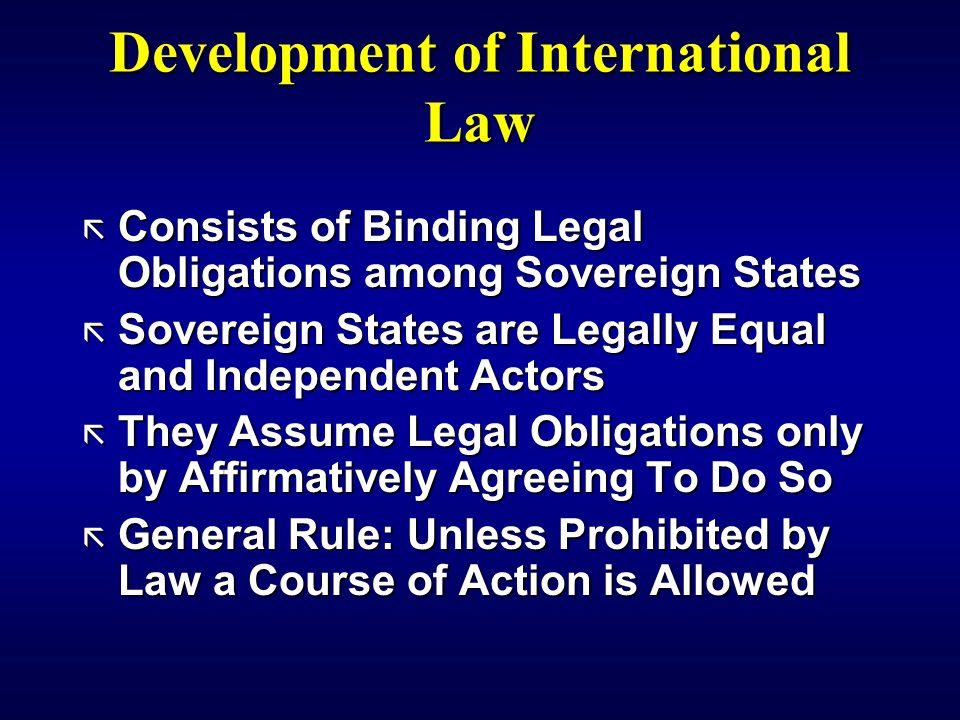 Development of International Law ã Consists of Binding Legal Obligations among Sovereign States ã Sovereign States are Legally Equal and Independent Actors ã They Assume Legal Obligations only by Affirmatively Agreeing To Do So ã General Rule: Unless Prohibited by Law a Course of Action is Allowed