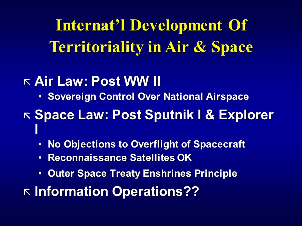 ã Air Law: Post WW II Sovereign Control Over National AirspaceSovereign Control Over National Airspace ã Space Law: Post Sputnik I & Explorer I No Objections to Overflight of SpacecraftNo Objections to Overflight of Spacecraft Reconnaissance Satellites OKReconnaissance Satellites OK Outer Space Treaty Enshrines PrincipleOuter Space Treaty Enshrines Principle ã Information Operations?.