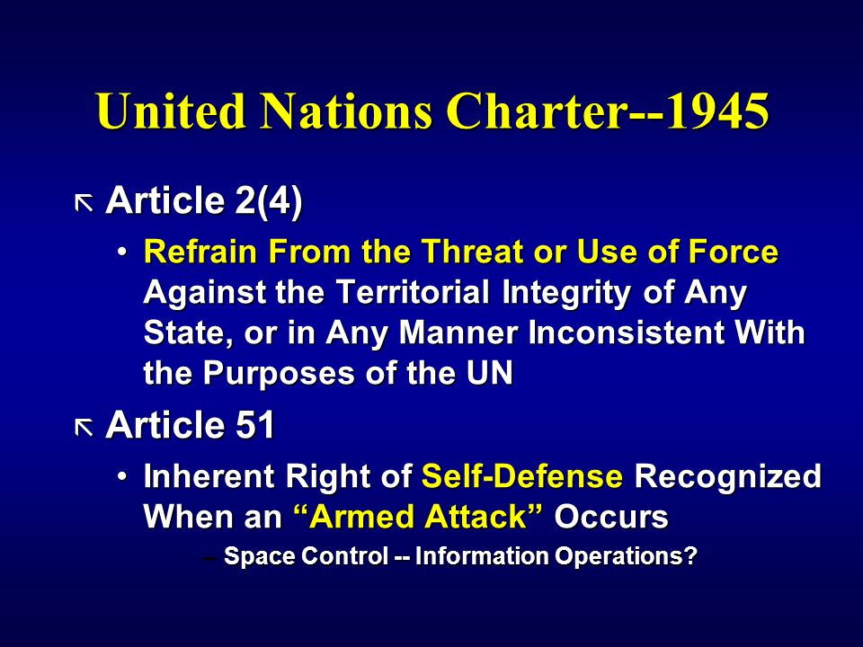 United Nations Charter--1945 ã Article 2(4) Refrain From the Threat or Use of Force Against the Territorial Integrity of Any State, or in Any Manner Inconsistent With the Purposes of the UNRefrain From the Threat or Use of Force Against the Territorial Integrity of Any State, or in Any Manner Inconsistent With the Purposes of the UN ã Article 51 Inherent Right of Self-Defense Recognized When an Armed Attack OccursInherent Right of Self-Defense Recognized When an Armed Attack Occurs –Space Control -- Information Operations?