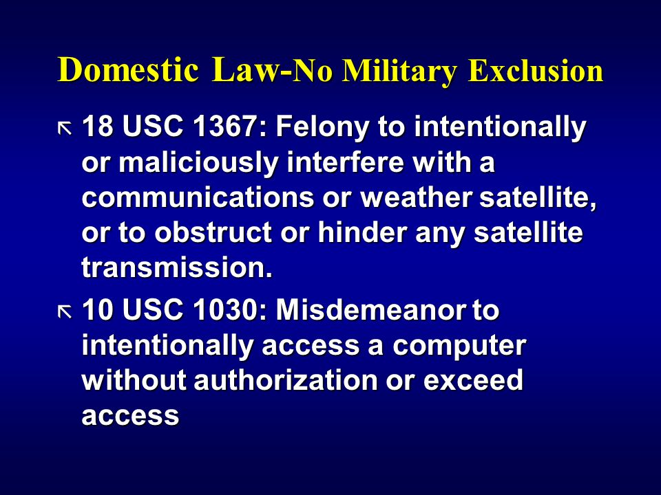 Domestic Law- No Military Exclusion ã 18 USC 1367: Felony to intentionally or maliciously interfere with a communications or weather satellite, or to obstruct or hinder any satellite transmission.