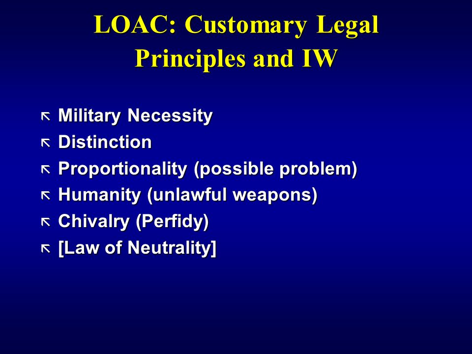 LOAC: Customary Legal Principles and IW ã Military Necessity ã Distinction ã Proportionality (possible problem) ã Humanity (unlawful weapons) ã Chivalry (Perfidy) ã [Law of Neutrality]