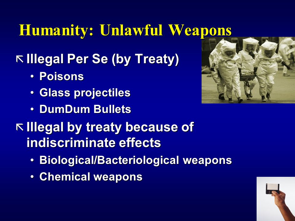 Humanity: Unlawful Weapons ã Illegal Per Se (by Treaty) PoisonsPoisons Glass projectilesGlass projectiles DumDum BulletsDumDum Bullets ã Illegal by treaty because of indiscriminate effects Biological/Bacteriological weaponsBiological/Bacteriological weapons Chemical weaponsChemical weapons