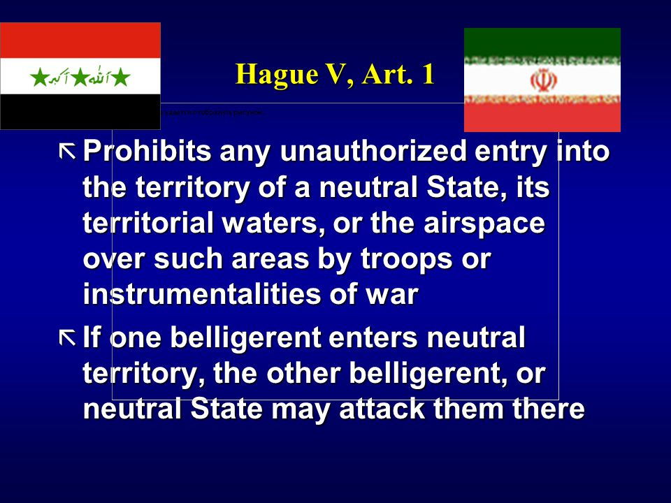 Hague V, Art. 1 ã Prohibits any unauthorized entry into the territory of a neutral State, its territorial waters, or the airspace over such areas by t