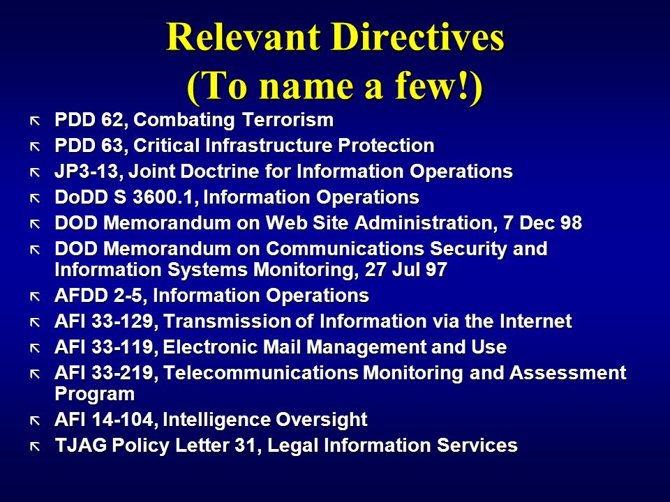 Relevant Directives (To name a few!) ã PDD 62, Combating Terrorism ã PDD 63, Critical Infrastructure Protection ã JP3-13, Joint Doctrine for Information Operations ã DoDD S 3600.1, Information Operations ã DOD Memorandum on Web Site Administration, 7 Dec 98 ã DOD Memorandum on Communications Security and Information Systems Monitoring, 27 Jul 97 ã AFDD 2-5, Information Operations ã AFI 33-129, Transmission of Information via the Internet ã AFI 33-119, Electronic Mail Management and Use ã AFI 33-219, Telecommunications Monitoring and Assessment Program ã AFI 14-104, Intelligence Oversight ã TJAG Policy Letter 31, Legal Information Services