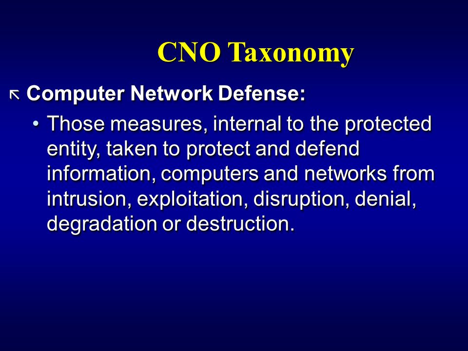 CNO Taxonomy ã Computer Network Defense: Those measures, internal to the protected entity, taken to protect and defend information, computers and networks from intrusion, exploitation, disruption, denial, degradation or destruction.Those measures, internal to the protected entity, taken to protect and defend information, computers and networks from intrusion, exploitation, disruption, denial, degradation or destruction.