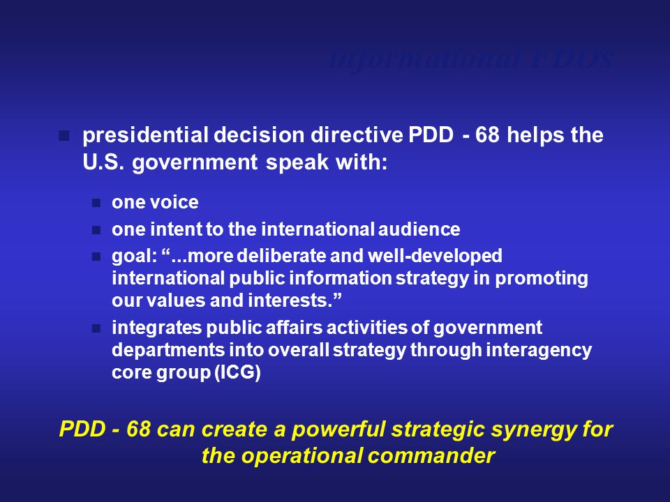 "presidential decision directive PDD - 68 helps the U.S. government speak with: one voice one intent to the international audience goal: ""...more delib"