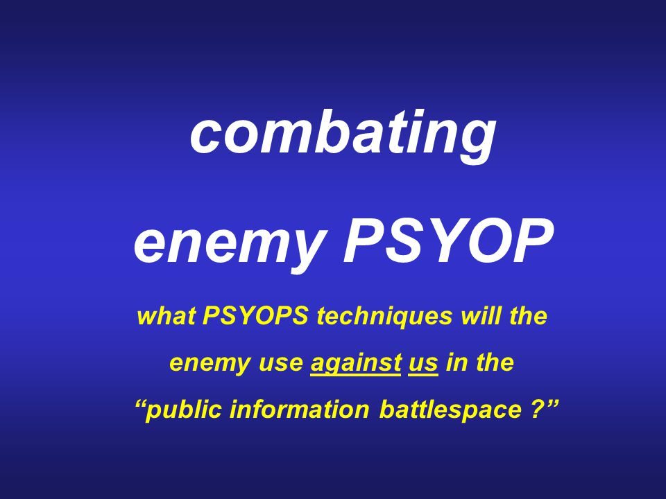 "combating enemy PSYOP what PSYOPS techniques will the enemy use against us in the ""public information battlespace ?"""