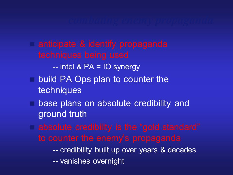 anticipate & identify propaganda techniques being used -- intel & PA = IO synergy build PA Ops plan to counter the techniques base plans on absolute c
