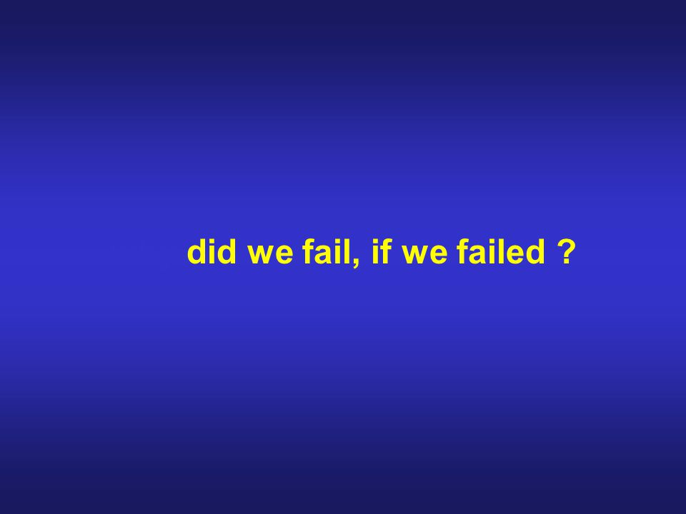 why did we fail, if we failed ?