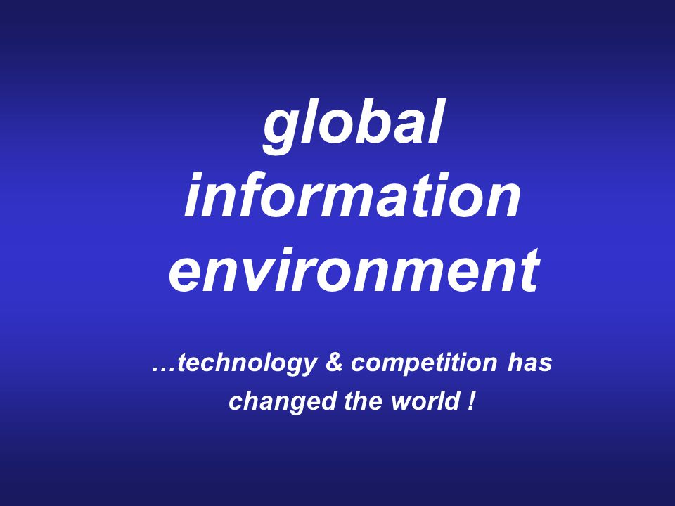 global information environment …technology & competition has changed the world !