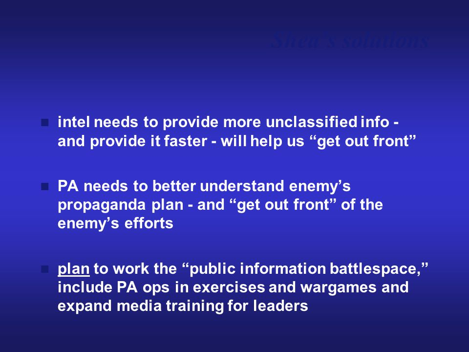 "intel needs to provide more unclassified info - and provide it faster - will help us ""get out front"" PA needs to better understand enemy's propaganda"