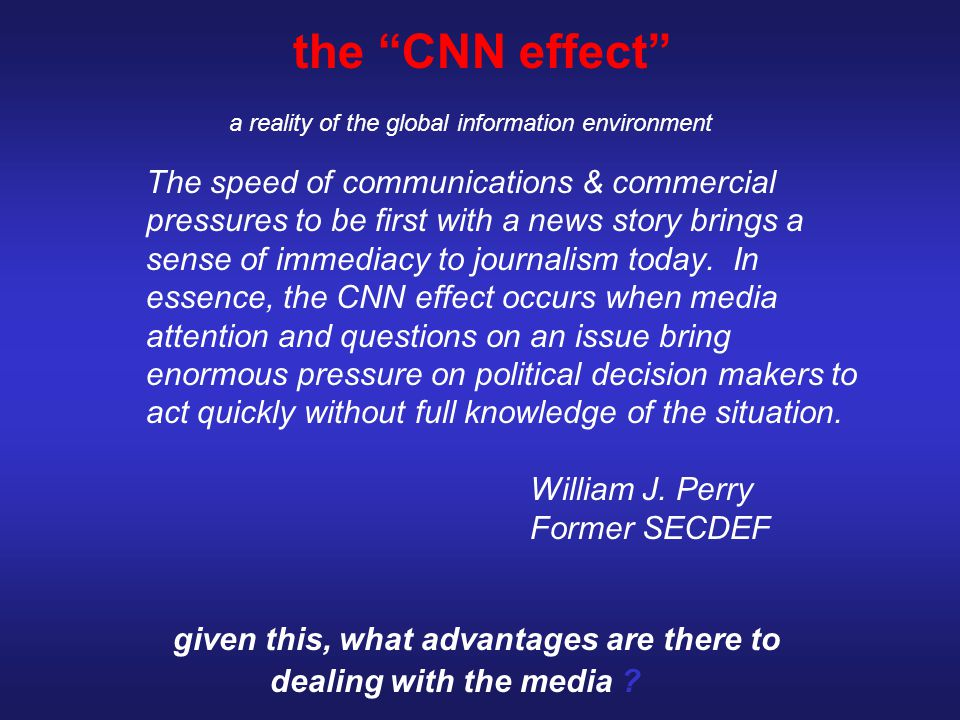 "the ""CNN effect"" a reality of the global information environment The speed of communications & commercial pressures to be first with a news story brin"