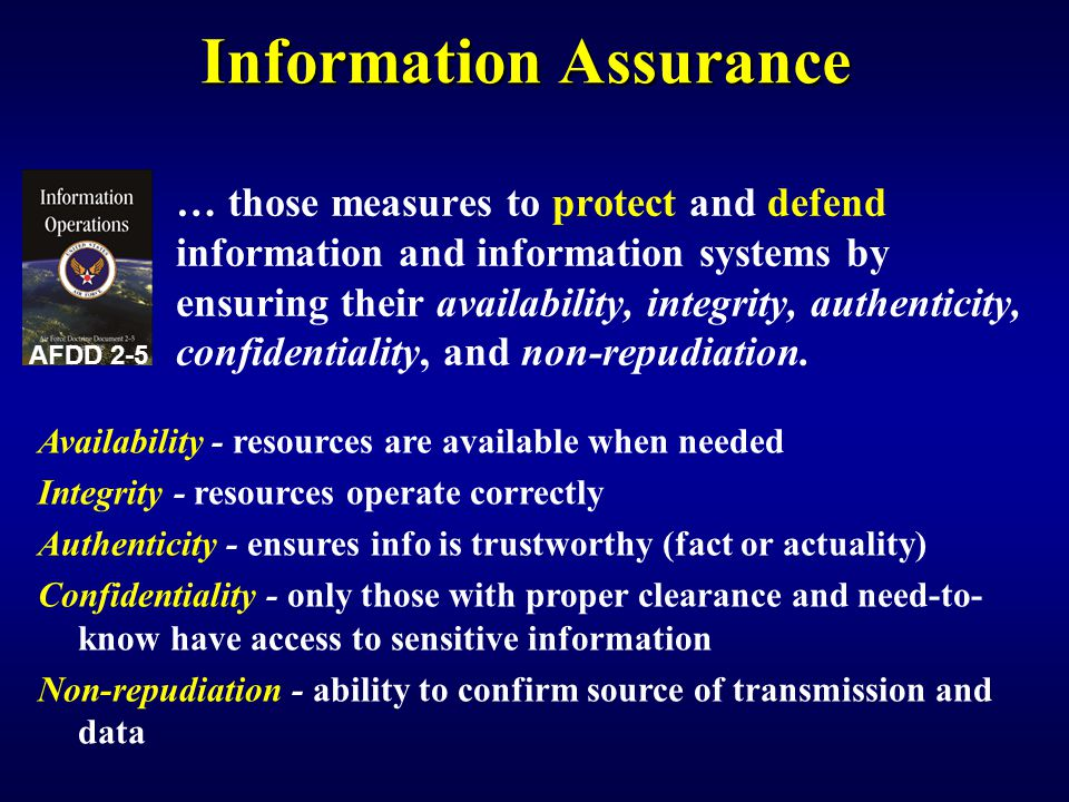 Information Assurance … those measures to protect and defend information and information systems by ensuring their availability, integrity, authenticity, confidentiality, and non-repudiation.