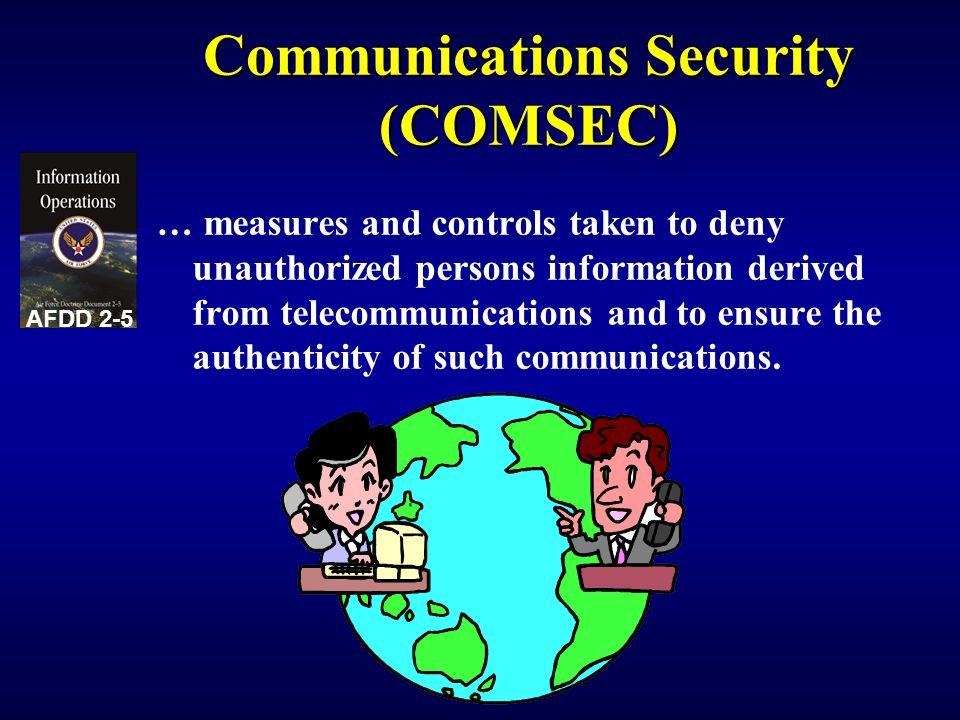 Communications Security (COMSEC) … measures and controls taken to deny unauthorized persons information derived from telecommunications and to ensure the authenticity of such communications.