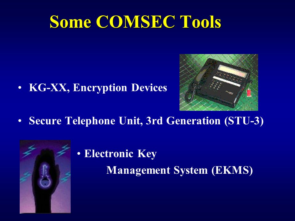 Some COMSEC Tools KG-XX, Encryption Devices Secure Telephone Unit, 3rd Generation (STU-3) Electronic Key Management System (EKMS)