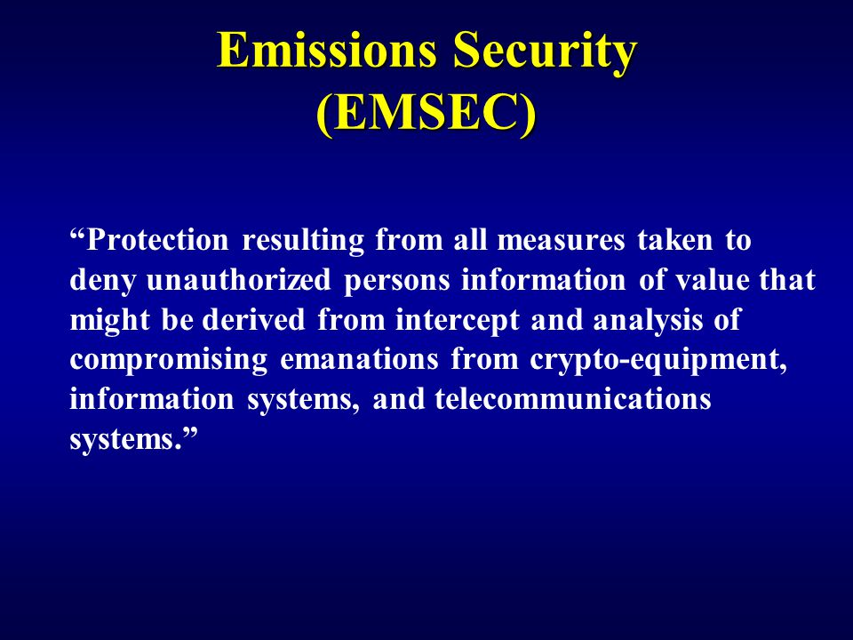Protection resulting from all measures taken to deny unauthorized persons information of value that might be derived from intercept and analysis of compromising emanations from crypto-equipment, information systems, and telecommunications systems. Emissions Security (EMSEC)