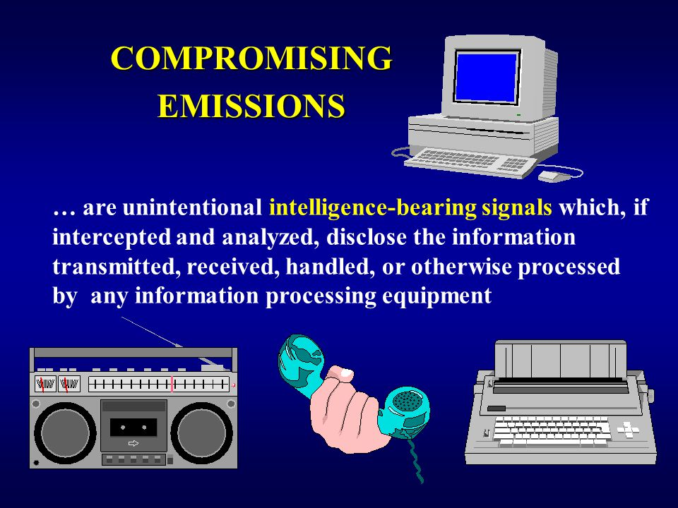 COMPROMISING EMISSIONS … are unintentional intelligence-bearing signals which, if intercepted and analyzed, disclose the information transmitted, received, handled, or otherwise processed by any information processing equipment