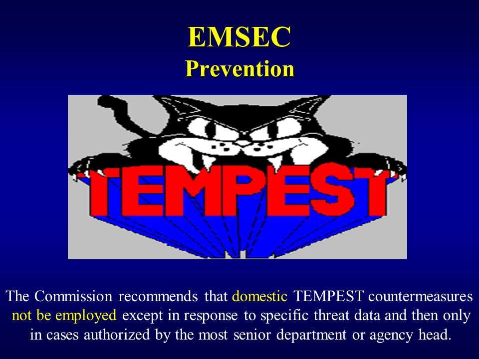 The Commission recommends that domestic TEMPEST countermeasures not be employed except in response to specific threat data and then only in cases authorized by the most senior department or agency head.