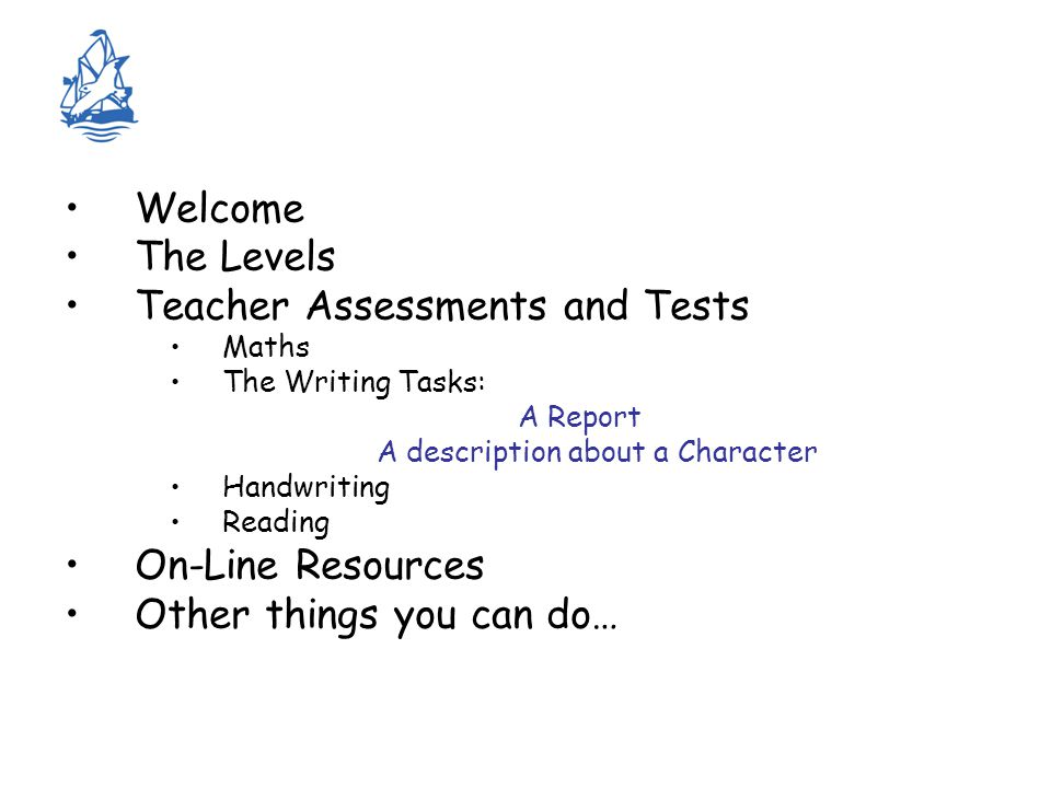 Welcome The Levels Teacher Assessments and Tests Maths The Writing Tasks: A Report A description about a Character Handwriting Reading On-Line Resources Other things you can do…