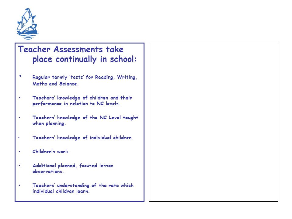 Teacher Assessments take place continually in school: Regular termly 'tests' for Reading, Writing, Maths and Science.