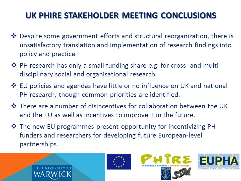 UK PHIRE STAKEHOLDER MEETING CONCLUSIONS  Despite some government efforts and structural reorganization, there is unsatisfactory translation and implementation of research findings into policy and practice.