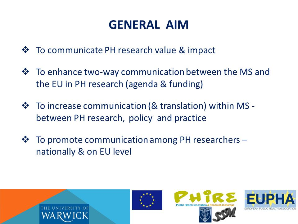 Public Health Research Communication GENERAL AIM  To communicate PH research value & impact  To enhance two-way communication between the MS and the EU in PH research (agenda & funding)  To increase communication (& translation) within MS - between PH research, policy and practice  To promote communication among PH researchers – nationally & on EU level