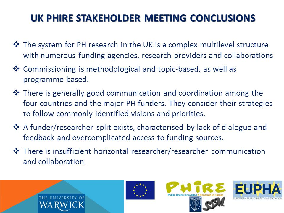 UK PHIRE STAKEHOLDER MEETING CONCLUSIONS  The system for PH research in the UK is a complex multilevel structure with numerous funding agencies, research providers and collaborations  Commissioning is methodological and topic-based, as well as programme based.