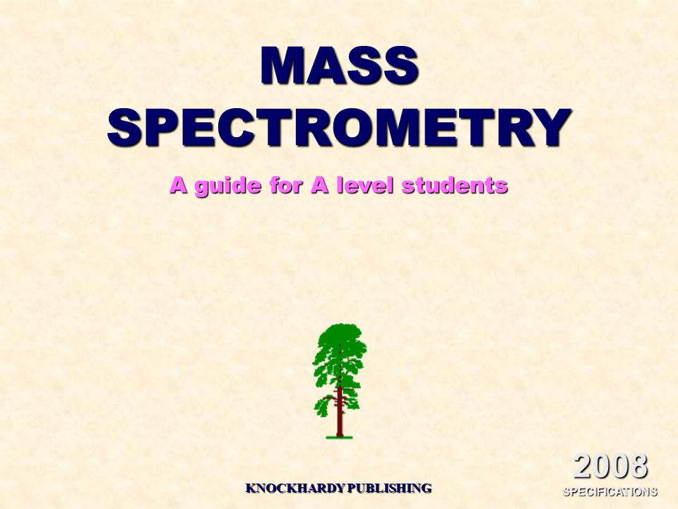 MASS SPECTROMETRY A guide for A level students KNOCKHARDY PUBLISHING 2008 SPECIFICATIONS