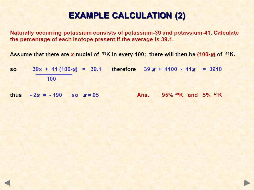 Naturally occurring potassium consists of potassium-39 and potassium-41. Calculate the percentage of each isotope present if the average is 39.1. x As