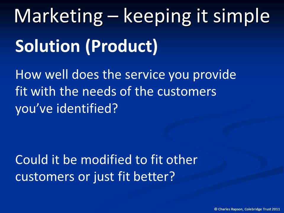 © Charles Rapson, Colebridge Trust 2011 Marketing – keeping it simple Solution (Product) How well does the service you provide fit with the needs of the customers you've identified.