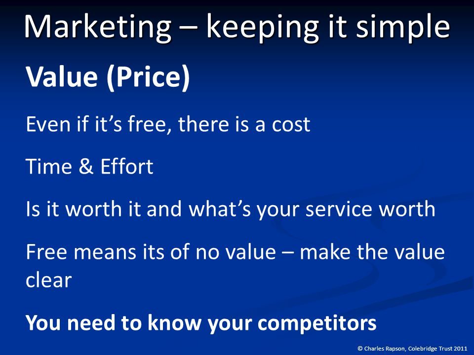 © Charles Rapson, Colebridge Trust 2011 Marketing – keeping it simple Value (Price) Even if it's free, there is a cost Time & Effort Is it worth it and what's your service worth Free means its of no value – make the value clear You need to know your competitors
