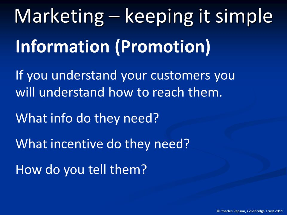 © Charles Rapson, Colebridge Trust 2011 Marketing – keeping it simple Information (Promotion) If you understand your customers you will understand how to reach them.