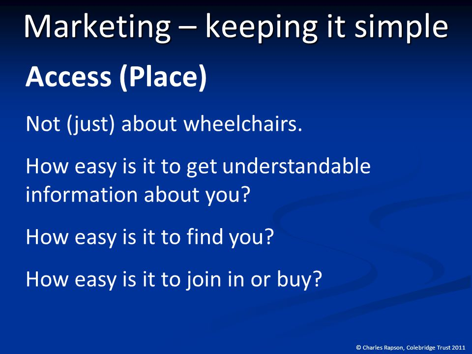 © Charles Rapson, Colebridge Trust 2011 Marketing – keeping it simple Access (Place) Not (just) about wheelchairs.