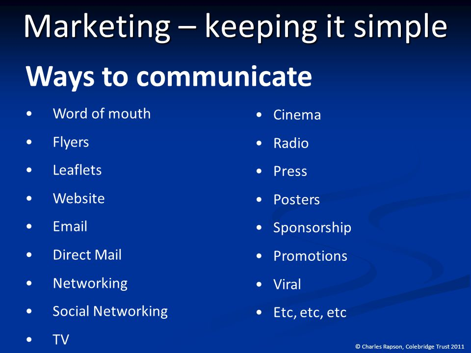 © Charles Rapson, Colebridge Trust 2011 Marketing – keeping it simple Ways to communicate Word of mouth Flyers Leaflets Website Email Direct Mail Networking Social Networking TV Cinema Radio Press Posters Sponsorship Promotions Viral Etc, etc, etc