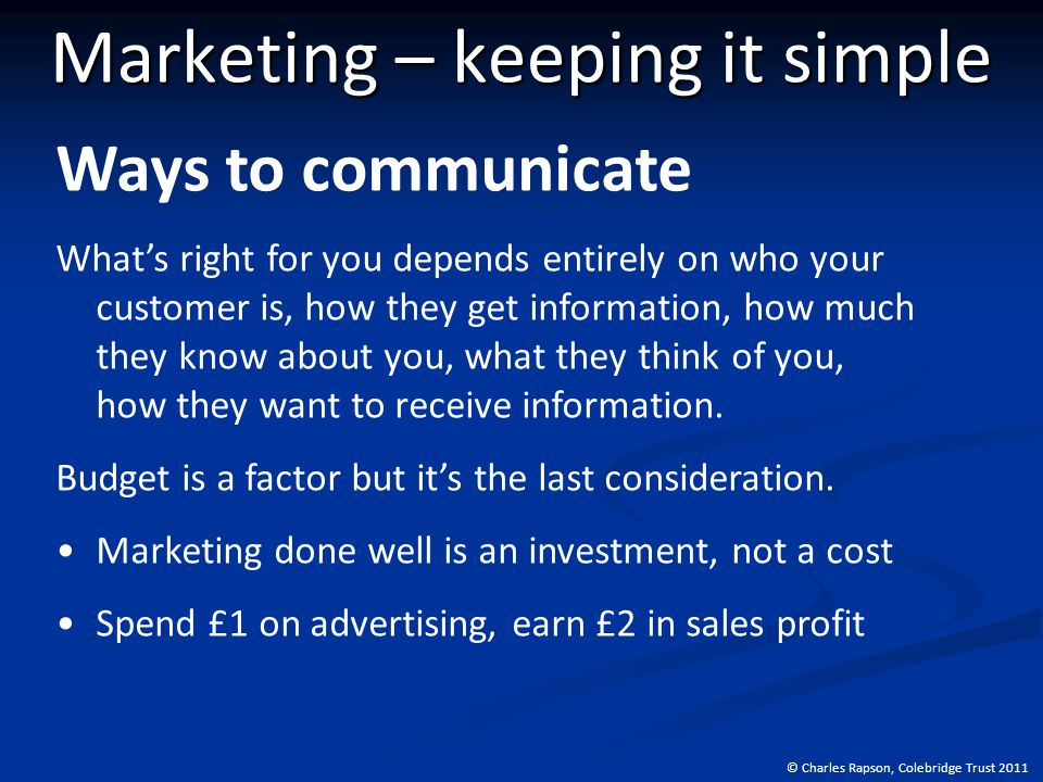 © Charles Rapson, Colebridge Trust 2011 Marketing – keeping it simple Ways to communicate What's right for you depends entirely on who your customer is, how they get information, how much they know about you, what they think of you, how they want to receive information.