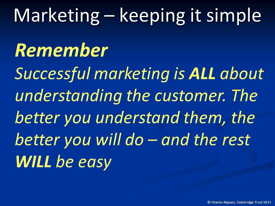 © Charles Rapson, Colebridge Trust 2011 Marketing – keeping it simple Remember Successful marketing is ALL about understanding the customer.
