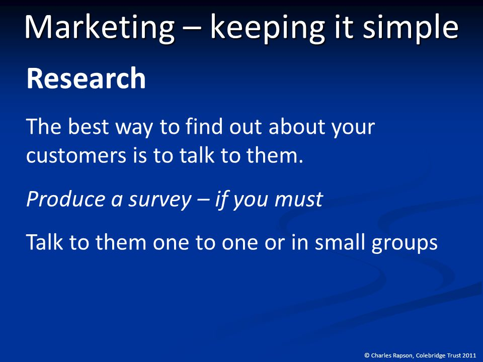 © Charles Rapson, Colebridge Trust 2011 Marketing – keeping it simple Research The best way to find out about your customers is to talk to them.