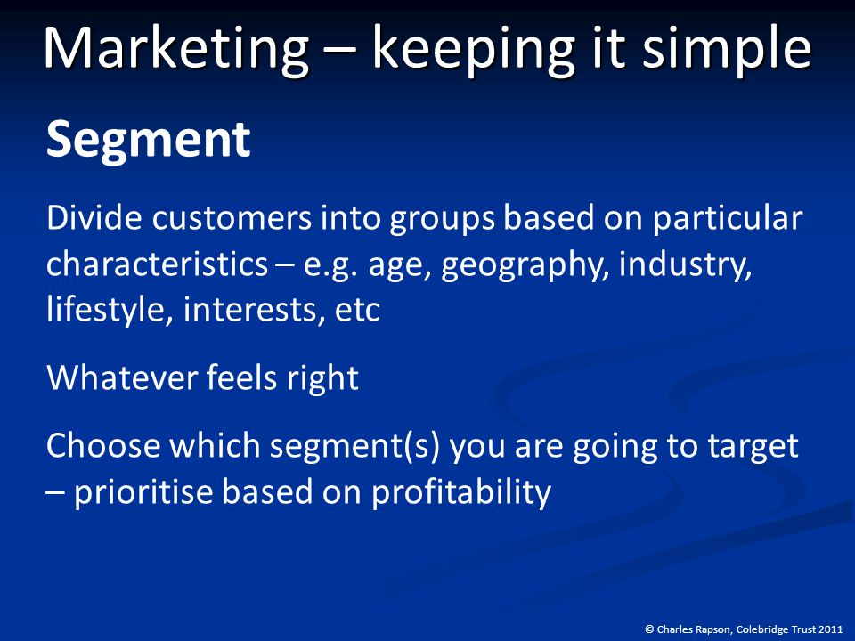 © Charles Rapson, Colebridge Trust 2011 Marketing – keeping it simple Segment Divide customers into groups based on particular characteristics – e.g.