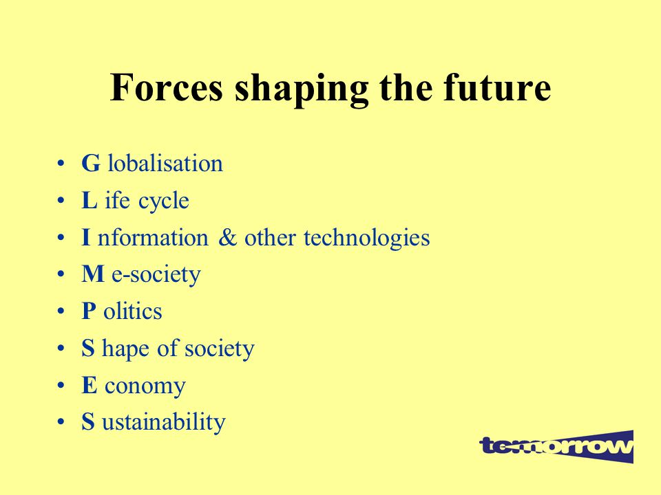 Forces shaping the future G lobalisation L ife cycle I nformation & other technologies M e-society P olitics S hape of society E conomy S ustainabilit