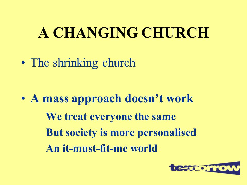 A CHANGING CHURCH The shrinking church A mass approach doesn't work We treat everyone the same But society is more personalised An it-must-fit-me worl
