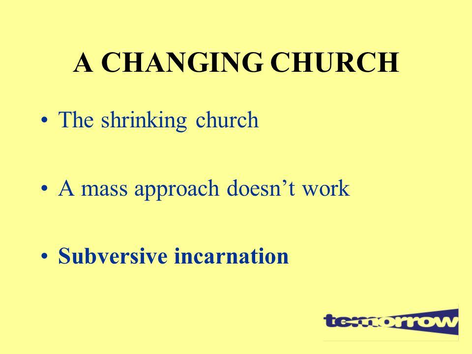 A CHANGING CHURCH The shrinking church A mass approach doesn't work Subversive incarnation