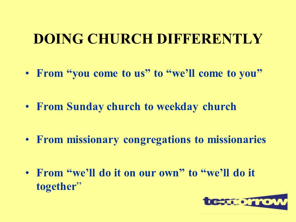 """DOING CHURCH DIFFERENTLY From """"you come to us"""" to """"we'll come to you"""" From Sunday church to weekday church From missionary congregations to missionari"""