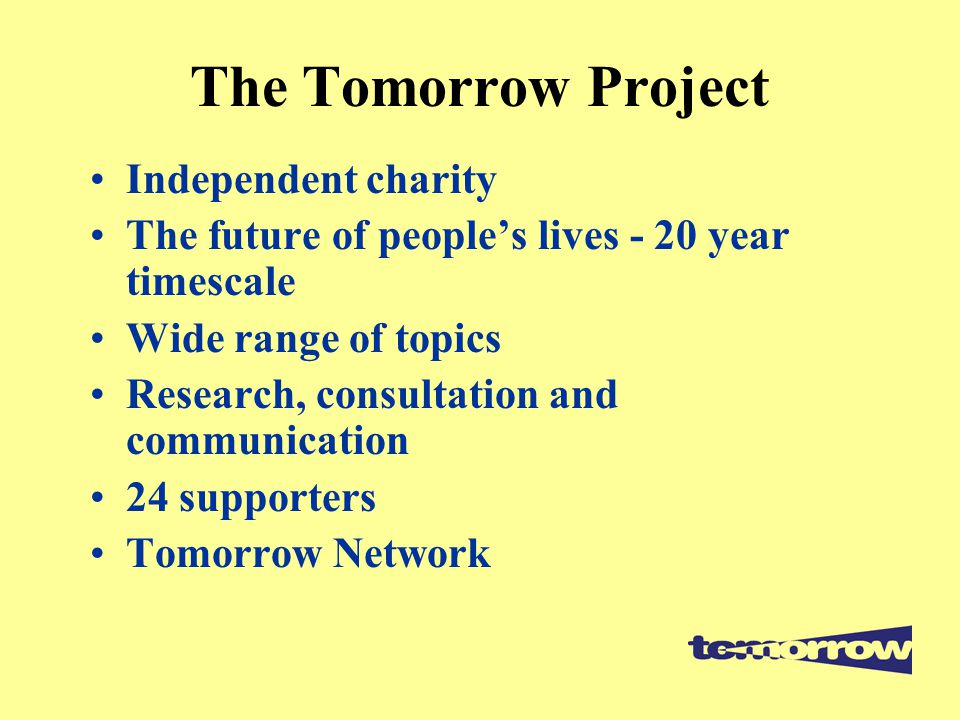 The Tomorrow Project Independent charity The future of people's lives - 20 year timescale Wide range of topics Research, consultation and communication 24 supporters Tomorrow Network