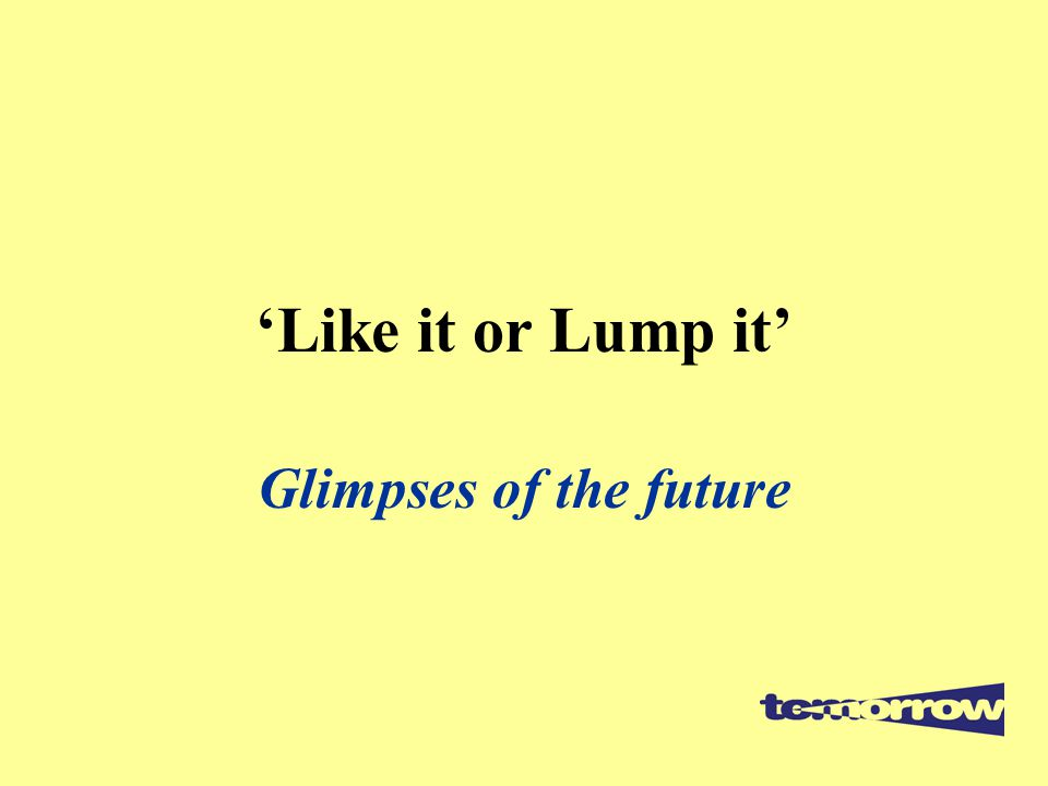 'Like it or Lump it' Glimpses of the future