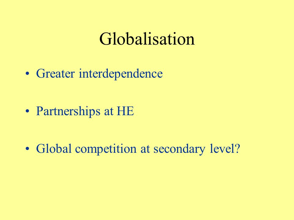 Globalisation Greater interdependence Partnerships at HE Global competition at secondary level
